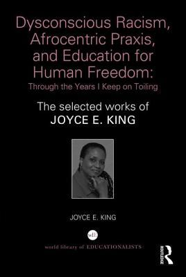 Dysconscious Racism, Afrocentric Praxis, and Education for Human Freedom: Through the Years I Keep on Toiling: The Selected Works of Joyce E. King