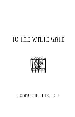 To the White Gate by Robert Philip Bolton