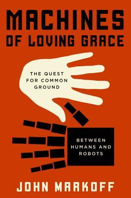 Machines of Loving Grace: The Quest for Common Ground Between Humans and Robots - John Markoff