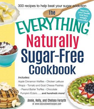 The Everything Naturally Sugar-Free Cookbook: Includes Triple Berry Pancakes, Pumpkin Pie Smoothie, Chicken Satay Lettuce Wraps, Teriyaki Shrimp, Almond Butter Swirl Brownies...and Hundreds More!