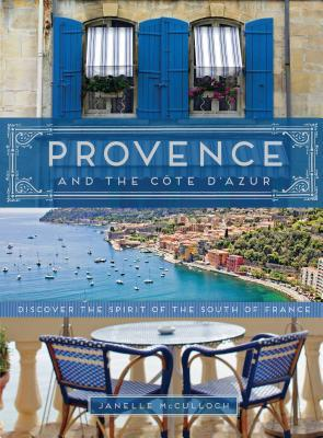 Provence and the cote d'azur: discover the spirit of the south of france by Janelle Mcculloch