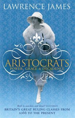 Aristocrats: Power, Grace and Decadence: Britains Great Ruling Classes from 1066 to the Present