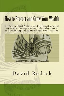 How to Protect and Grow Your Wealth: Internationalize your assets to increase value, minimize taxes, and avoid capital controls, and confiscation.