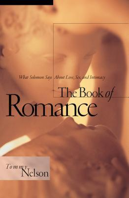 Ebook The Book of Romance: What Solomon Says about Love, Sex, and Intimacy by Tommy Nelson DOC!