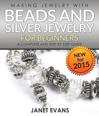 Making Jewelry with Beads and Silver Jewelry for Beginners: A Complete and Step by Step Guide: (Special 2 in 1 Exclusive Edition)