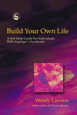 Build Your Own Life: A Self-Help Guide For Individuals With Asperger Syndrome