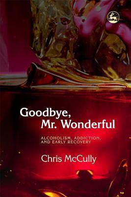 Goodbye Mr. Wonderful: Alcoholism, Addiction and Early Recovery