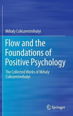 Flow and the Foundations of Positive Psychology: The Collected Works of Mihaly Csikszentmihalyi