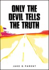Only the Devil Tells the Truth by Jake Parent