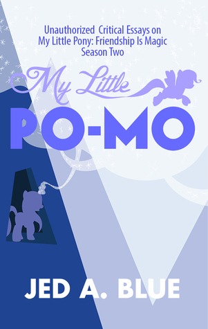 My Little Po-Mo: Unauthorized Critical Essays on My Little Pony: Friendship Is Magic Season Two