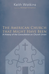The American Church that Might Have Been:A History of the Consultation on Church Union