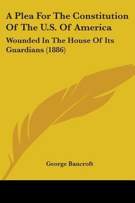 A Plea for the Constitution of the U.S. of America, Wounded in the House of Its Guardians