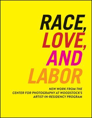 Race, Love, and Labor: New Work from the Center for Photography at Woodstock's Artist-In-Residency Program