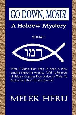 Go Down, Moses! a Hebrew Mystery: Volume 1: What If God's Plan Was to Seed a New Israelite Nation in America, with a Remnant of Hebrew Captives from Africa, in Order to Replay the Bible's Exodus Drama?