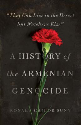 They Can Live in the Desert But Nowhere Else: A History of the Armenian Genocide