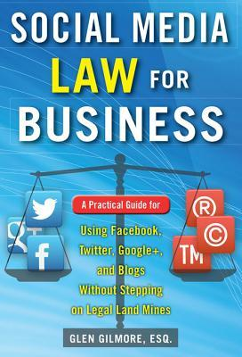 Social Media Law for Business: A Practical Guide for Using Facebook, Twitter, Google +, and Blogs Without Stepping on Legal Land Mines: A Practical Guide for Using Facebook, Twitter, Google +, and Blogs Without Stepping on Legal Landmines