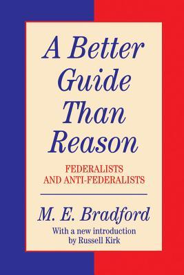 A Better Guide Than Reason: Federalists & Anti-Federalists