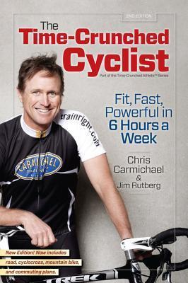 The Time-Crunched Cyclist, 2nd Ed.: Fit, Fast, Powerful in 6 Hours a Week