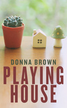 Playing House by Donna  Brown