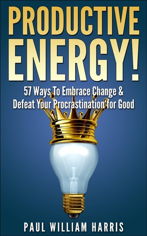 Productive Energy!: 57 Ways To Embrace Change & Defeat Your Procrastination For Good: Procrastination Self Help