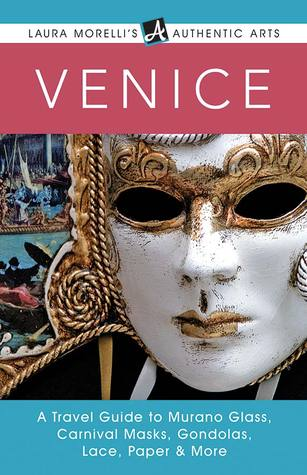 Venice: A Travel Guide to Murano Glass, Carnival Masks, Gondolas, Lace, Paper & More