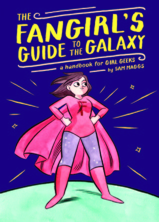 The Fangirl's Guide to the Galaxy: A Handbook for Girl Geeks – Sam Maggs