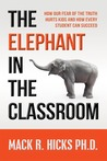 The Elephant in the Classroom: How Our Fear of the Truth Hurts Kids and How Every Student Can Succeed