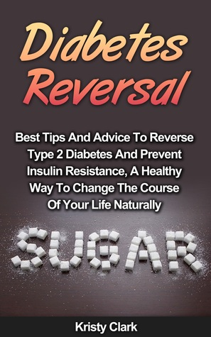 Diabetes Reversal: Best Tips And Advice To Reverse Type 2 Diabetes And Prevent Insulin Resistance, A Healthy Way To Change The Course Of Your Life Naturally. (Diabetes Book Series #5)