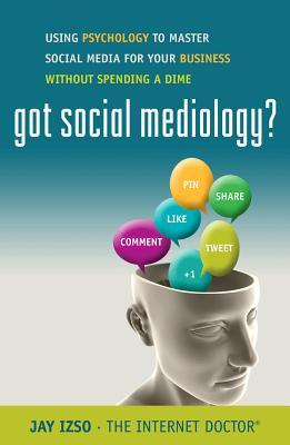 Got Social Mediology?: Using Psychology to Master Social Media for Your Business without Spending a Dime