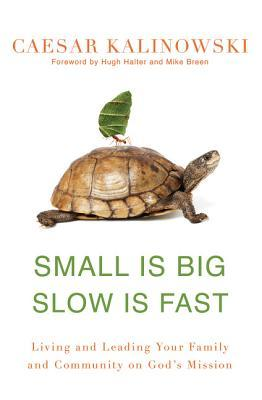 Small Is Big, Slow Is Fast: Living and Leading Your Family and Community on God's Mission
