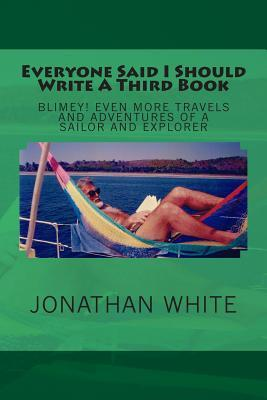Everyone Said I Should Write a Third Book: Blimey! Even More Travels and Adventures of a Sailor and Explorer