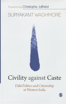 Civility Against Caste: Dalit Politics and Citizenship in Western India
