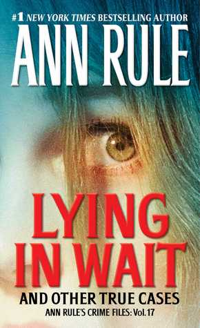 Lying in Wait and Other True Cases by Ann Rule