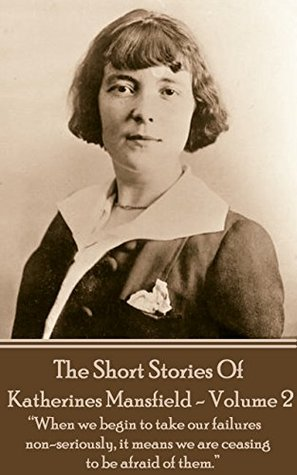 """Katherine Mansfield - The Short Stories - Volume 2: """"When we begin to take our failures non-seriously, it means we are ceasing to be afraid of them."""""""