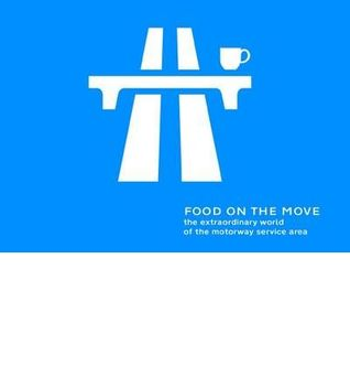 Food On The Move: The Extraordinary World Of The Motorway Service Area
