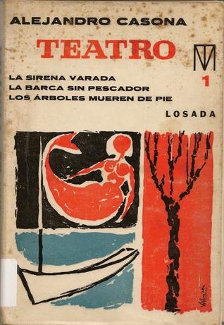 Teatro 1. La Sirena Varada. La Barca sin Pescador. Los Arboles Mueren de Pié