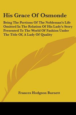 His Grace of Osmonde: Being the Portions of the Nobleman's Life Omitted in the Relation of His Lady's Story Presented to the World of Fashion