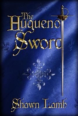The Huguenot Sword by Shawn Lamb