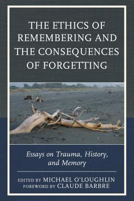 The Ethics of Remembering and the Consequences of Forgetting: Essays on Trauma, History, and Memory