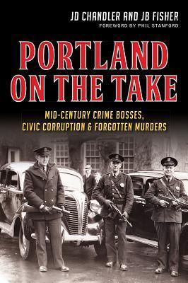 Portland on the Take:: Mid-Century Crime Bosses, Civic Corruption & Forgotten Murders