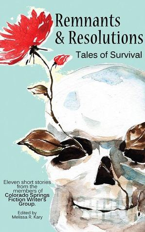 Remnants & Resolutions Tales of Survival (Colorado Springs Fiction Writers Group Anthology, #2)