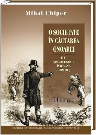 O societate în căutarea onoarei: duel şi masculinitate în România (1859-1914)