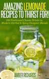 Amazing Lemonade Recipes To Thirst For!: Old Fashioned Classic Drinks to Modern Herbal & Spicy Designer Blends