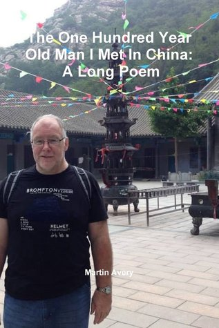 The One Hundred Year Old Man I Met in China: A Long Poem
