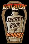 Scott Peters' Secret Book Of Mummies: 101 Cool Mummy Facts & Trivia