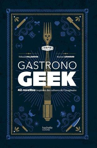 Gastronogeek: 42 recettes inspirées des cultures de l'imaginaire