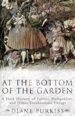 Ebook At the Bottom of the Garden: A Dark History of Fairies, Hobgoblins, Nymphs, and Other Troublesome Things by Diane Purkiss DOC!