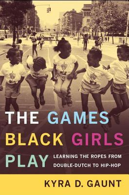 The games black girls play: learning the ropes from double dutch to hip hop by Kyra D. Gaunt