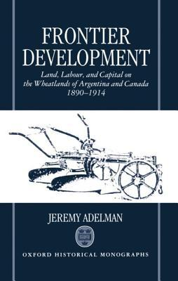 Ebook Frontier Development: Land, Labour, and Capital on the Wheatlands of Argentina and Canada, 1890-1914 by Jeremy Adelman TXT!