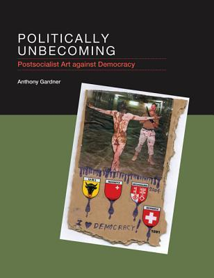 Politically Unbecoming: Postsocialist Art Against Democracy